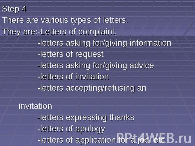 Step 4 There are various types of letters. They are:-Letters of complaint, -letters asking for/giving information -letters of request -letters asking for/giving advice -letters of invitation -letters accepting/refusing an invitation -letters express…