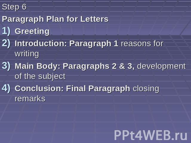Step 6 Paragraph Plan for Letters Greeting Introduction: Paragraph 1 reasons for writing Main Body: Paragraphs 2 & 3, development of the subject Conclusion: Final Paragraph closing remarks
