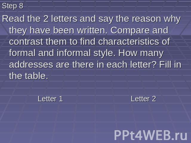 Step 8 Read the 2 letters and say the reason why they have been written. Compare and contrast them to find characteristics of formal and informal style. How many addresses are there in each letter? Fill in the table.