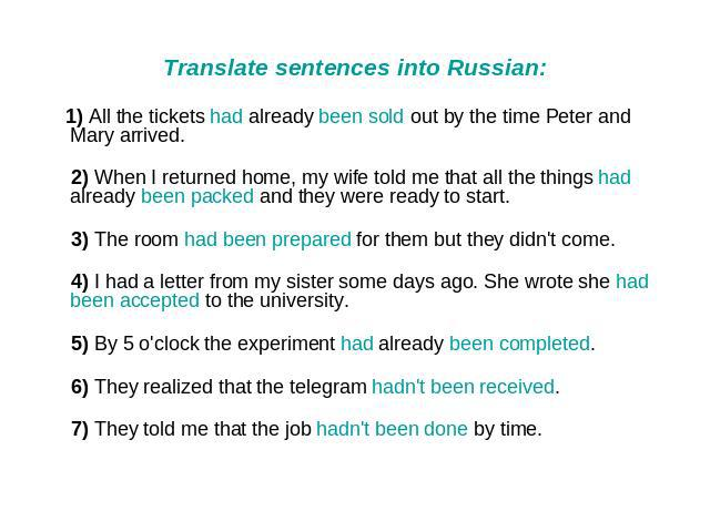 Translate sentences into Russian: 1) All the tickets had already been sold out by the time Peter and Mary arrived. 2) When I returned home, my wife told me that all the things had already been packed and they were ready to start. 3) The room had bee…