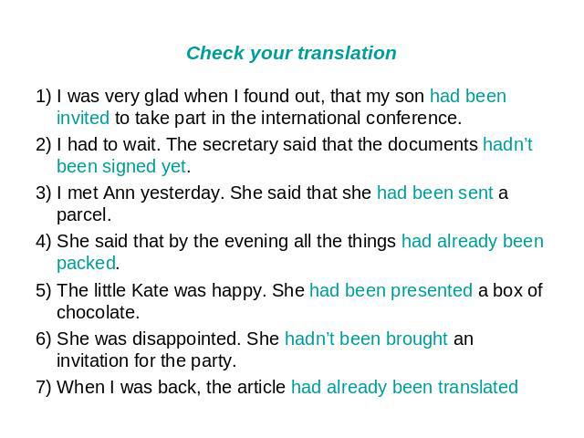 Check your translation 1) I was very glad when I found out, that my son had been invited to take part in the international conference. 2) I had to wait. The secretary said that the documents hadn't been signed yet. 3) I met Ann yesterday. She said t…