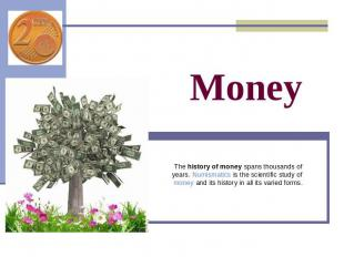 Money The history of money spans thousands of years. Numismatics is the scientif