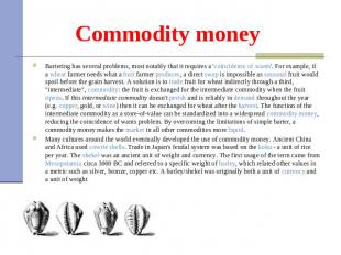 Commodity money Bartering has several problems, most notably that it requires a
