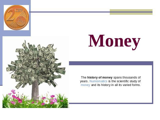 Money The history of money spans thousands of years. Numismatics is the scientific study of money and its history in all its varied forms.
