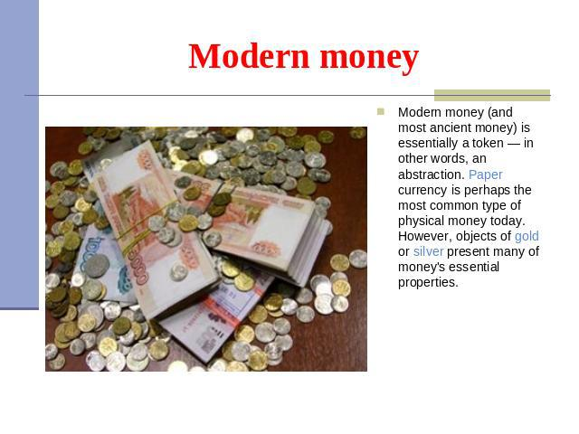 Modern money Modern money (and most ancient money) is essentially a token — in other words, an abstraction. Paper currency is perhaps the most common type of physical money today. However, objects of gold or silver present many of money's essential …