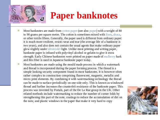 Paper banknotes Most banknotes are made from cotton paper (see also paper) with a weight of 80 to 90 grams per square meter. The cotton is sometimes mixed with linen, abaca, or other textile fibres. Generally, the paper used is different from o…
