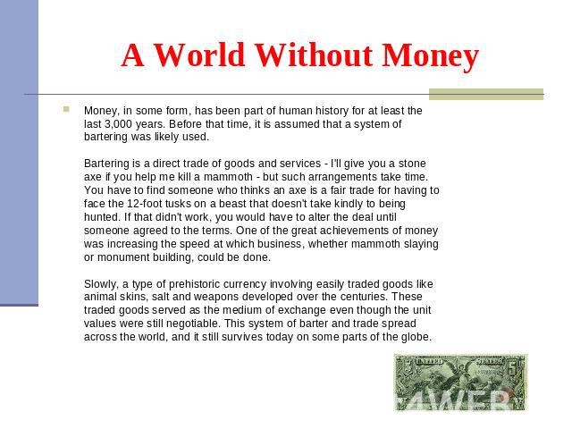 Money, in some form, has been part of human history for at least the last 3,000 years. Before that time, it is assumed that a system of bartering was likely used.  Bartering is a direct trade of goods and services - I'll give you a st…