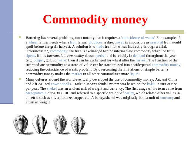 Commodity money Bartering has several problems, most notably that it requires a 'coincidence of wants'. For example, if a wheat farmer needs what a fruit farmer produces, a direct swap is impossible as seasonal fruit would spoil before the grain har…