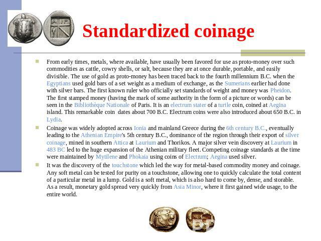 Standardized coinage From early times, metals, where available, have usually been favored for use as proto-money over such commodities as cattle, cowry shells, or salt, because they are at once durable, portable, and easily divisible. The use of gol…
