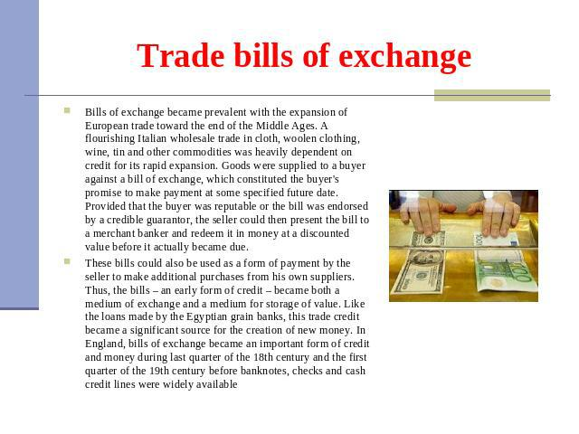 Trade bills of exchange Bills of exchange became prevalent with the expansion of European trade toward the end of the Middle Ages. A flourishing Italian wholesale trade in cloth, woolen clothing, wine, tin and other commodities was heavily dependent…