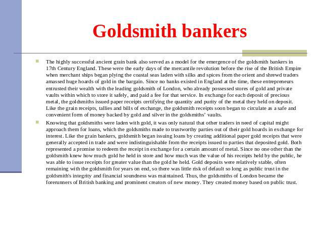 Goldsmith bankers The highly successful ancient grain bank also served as a model for the emergence of the goldsmith bankers in 17th Century England. These were the early days of the mercantile revolution before the rise of the British Empire when m…