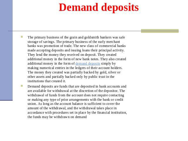 Demand deposits The primary business of the grain and goldsmith bankers was safe storage of savings. The primary business of the early merchant banks was promotion of trade. The new class of commercial banks made accepting deposits and issuing loans…
