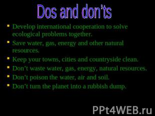 Dos and don'ts Develop international cooperation to solve ecological problems to