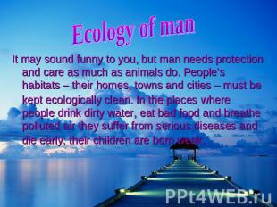 Ecology of ma It may sound funny to you, but man needs protection and care as mu