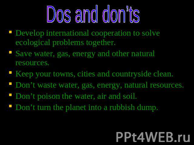 Dos and don'ts Develop international cooperation to solve ecological problems together. Save water, gas, energy and other natural resources. Keep your towns, cities and countryside clean. Don't waste water, gas, energy, natural resources. Don't pois…