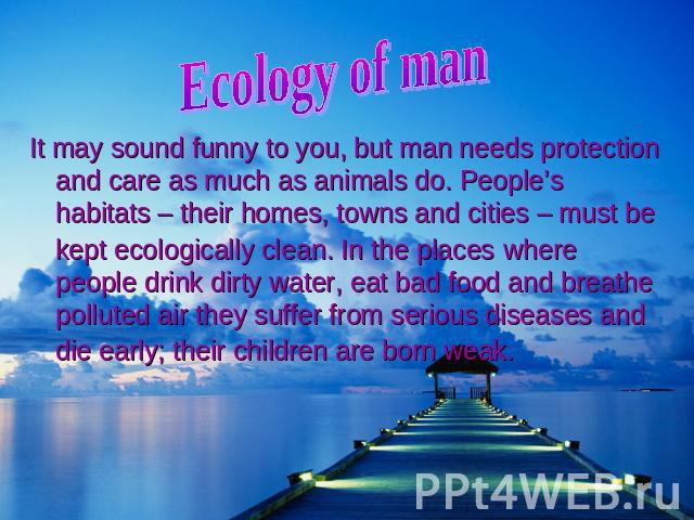 Ecology of ma It may sound funny to you, but man needs protection and care as much as animals do. People's habitats – their homes, towns and cities – must be kept ecologically clean. In the places where people drink dirty water, eat bad food and bre…