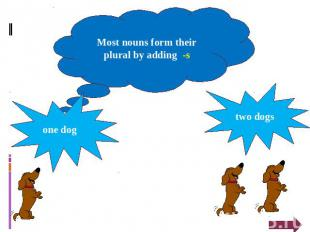Most nouns form their plural by adding -s one dog two dogs