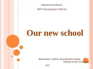 Our new school Воронежская область МОУ Подгоренская СОШ №1 Выполнила: учитель ин