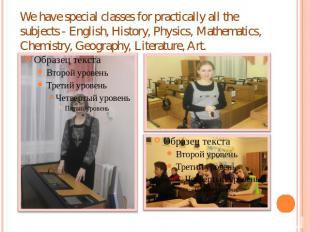 We have special classes for practically all the subjects - English, History, Phy