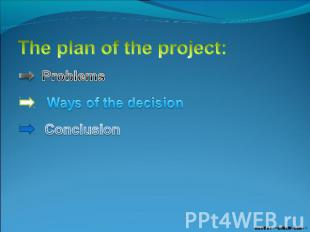 The plan of the project: Problems Ways of the decision Conclusion