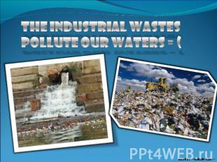 The industrial wastes pollute our waters = (