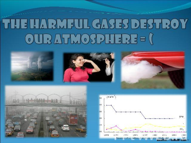 The harmful gases destroy our atmosphere = (