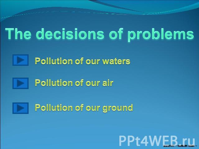The decisions of problems Pollution of our waters Pollution of our air Pollution of our ground