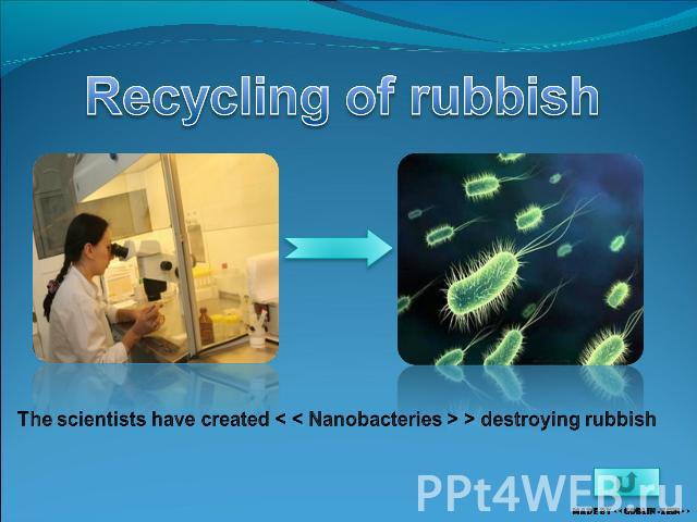 Recycling of rubbish The scientists have created < < Nanobacteries > > destroying rubbish