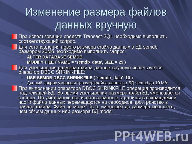 Изменение размера файлов данных вручную При использовании средств Transact-SQL необходимо выполнить соответствующий запрос. Для установления нового размера файла данных в БД semdb размером 20Мб необходимо выполнить запрос:ALTER DATABASE SEMDB MODIFY…
