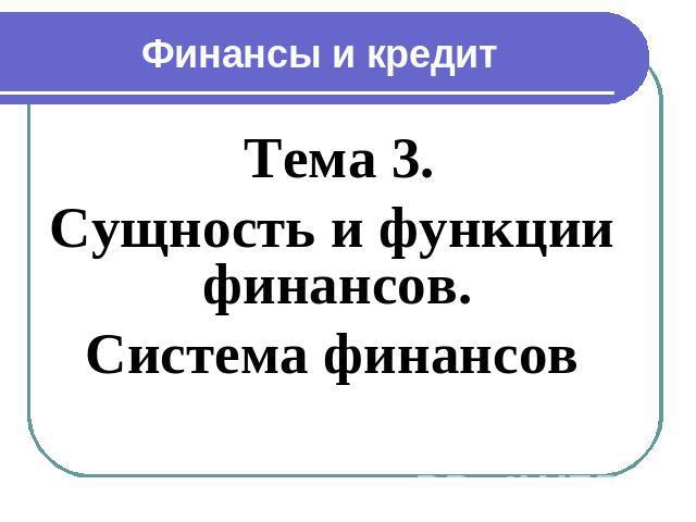 Презентация Сущность и функции финансов Система финансов  Финансы и кредит Тема 3 Сущность и функции финансов Система финансов