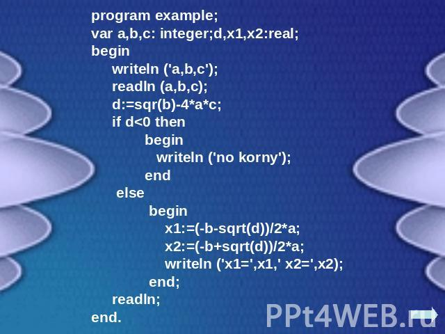 program example;var a,b,c: integer;d,x1,x2:real;begin writeln ('a,b,c'); readln (a,b,c); d:=sqr(b)-4*a*c; if d