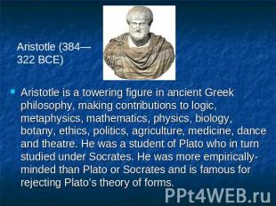 Aristotle (384—322 BCE) Aristotle is a towering figure in ancient Greek philosop