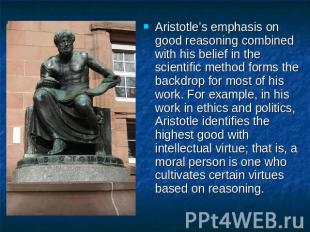 Aristotle's emphasis on good reasoning combined with his belief in the scientifi
