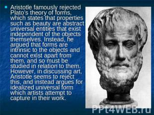 Aristotle famously rejected Plato's theory of forms, which states that propertie