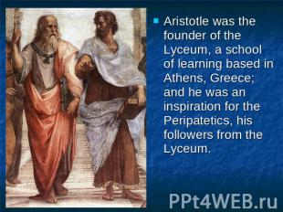 Aristotle was the founder of the Lyceum, a school of learning based in Athens, G