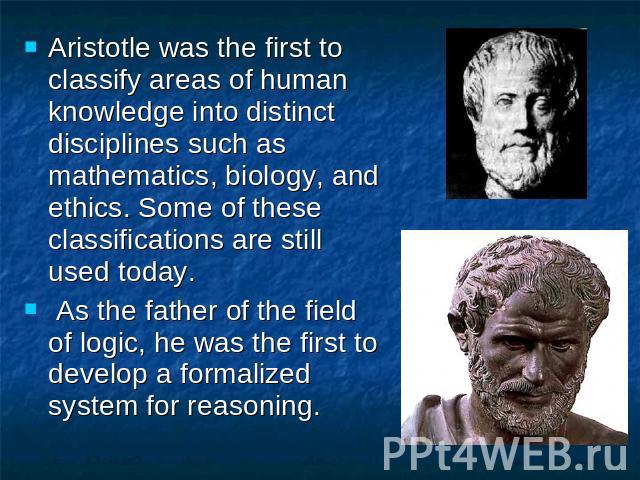 Aristotle was the first to classify areas of human knowledge into distinct disciplines such as mathematics, biology, and ethics. Some of these classifications are still used today. As the father of the field of logic, he was the first to develop a f…