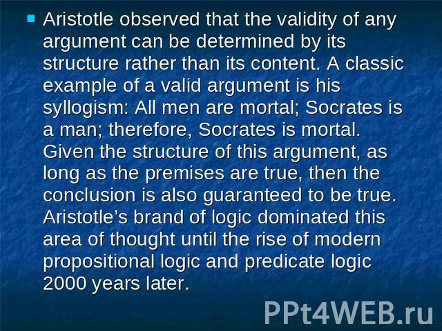 Aristotle observed that the validity of any argument can be determined by its structure rather than its content. A classic example of a valid argument is his syllogism: All men are mortal; Socrates is a man; therefore, Socrates is mortal. Given the …