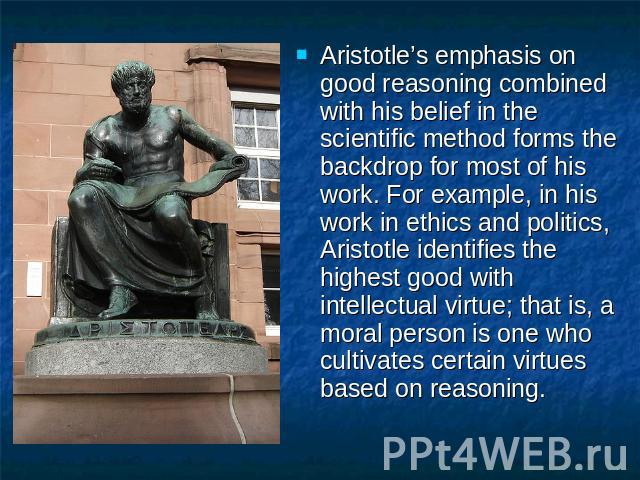 Aristotle's emphasis on good reasoning combined with his belief in the scientific method forms the backdrop for most of his work. For example, in his work in ethics and politics, Aristotle identifies the highest good with intellectual virtue; that i…