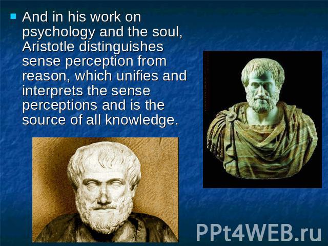 And in his work on psychology and the soul, Aristotle distinguishes sense perception from reason, which unifies and interprets the sense perceptions and is the source of all knowledge.