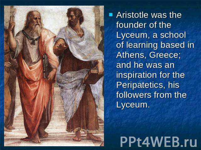 Aristotle was the founder of the Lyceum, a school of learning based in Athens, Greece; and he was an inspiration for the Peripatetics, his followers from the Lyceum.Aristotle was the founder of the Lyceum, a school of learning based in Athens, Greec…