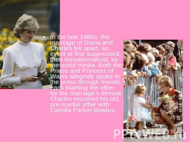 In the late 1980s, the marriage of Diana and Charles fell apart, an event at first suppressed, then sensationalised, by the world media. Both the Prince and Princess of Wales allegedly spoke to the press through friends, each blaming the other for t…