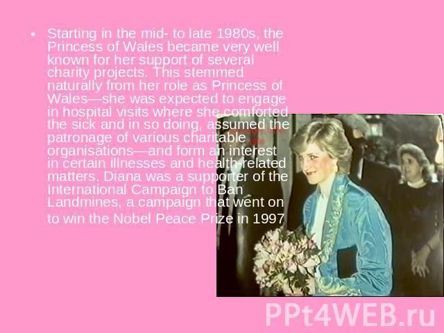 Starting in the mid- to late 1980s, the Princess of Wales became very well known for her support of several charity projects. This stemmed naturally from her role as Princess of Wales—she was expected to engage in hospital visits where she comforted…