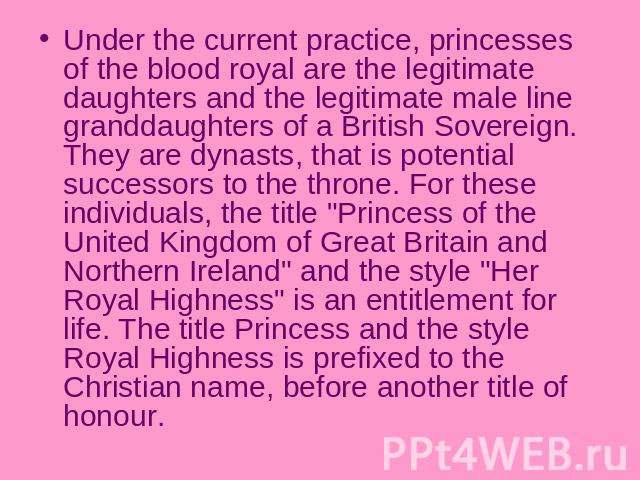 Under the current practice, princesses of the blood royal are the legitimate daughters and the legitimate male line granddaughters of a British Sovereign. They are dynasts, that is potential successors to the throne. For these individuals, the title…