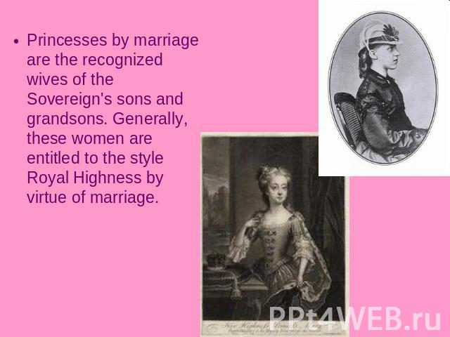 Princesses by marriage are the recognized wives of the Sovereign's sons and grandsons. Generally, these women are entitled to the style Royal Highness by virtue of marriage.