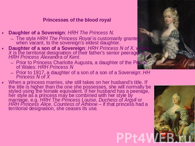 Princesses of the blood royalDaughter of a Sovereign: HRH The Princess N. The style HRH The Princess Royal is customarily granted, when vacant, to the sovereign's eldest daughter. Daughter of a son of a Sovereign: HRH Princess N of X, where X is the…