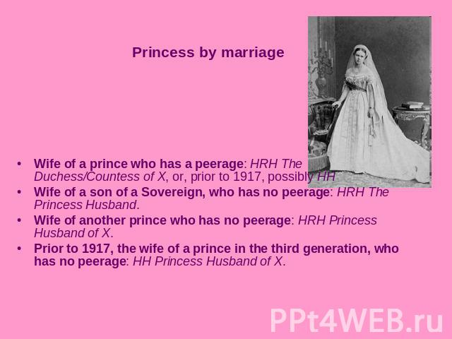 Princess by marriageWife of a prince who has a peerage: HRH The Duchess/Countess of X, or, prior to 1917, possibly HH Wife of a son of a Sovereign, who has no peerage: HRH The Princess Husband. Wife of another prince who has no peerage: HRH Princess…