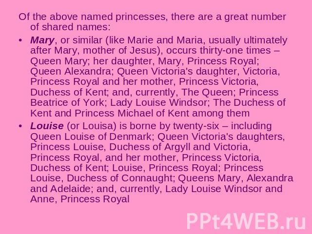 Of the above named princesses, there are a great number of shared names:Mary, or similar (like Marie and Maria, usually ultimately after Mary, mother of Jesus), occurs thirty-one times – Queen Mary; her daughter, Mary, Princess Royal; Queen Alexandr…