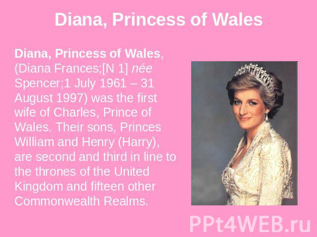 Diana, Princess of Wales Diana, Princess of Wales, (Diana Frances;[N 1] née Spencer;1 July 1961 – 31 August 1997) was the first wife of Charles, Prince of Wales. Their sons, Princes William and Henry (Harry), are second and third in line to the thro…