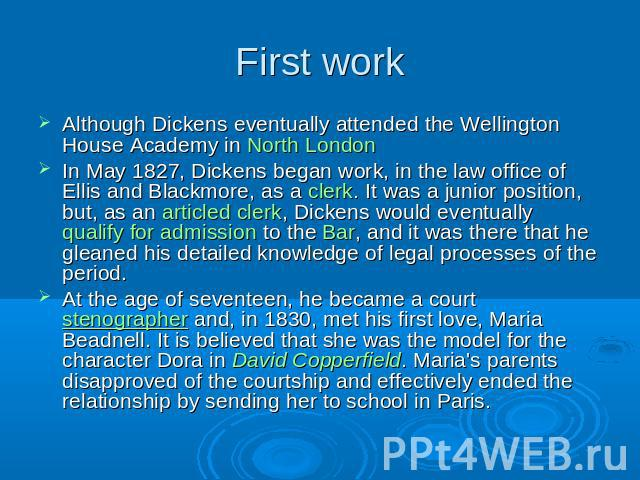 First work Although Dickens eventually attended the Wellington House Academy in North LondonIn May 1827, Dickens began work, in the law office of Ellis and Blackmore, as a clerk. It was a junior position, but, as an articled clerk, Dickens would eve…