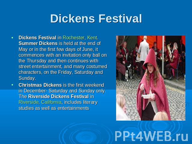 Dickens Festival Dickens Festival in Rochester, Kent. Summer Dickens is held at the end of May or in the first few days of June, it commences with an invitation only ball on the Thursday and then continues with street entertainment, and many costume…